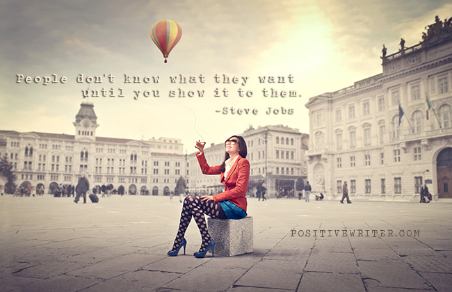 People don't know what they want until you show it to them. ~Steven Jobs