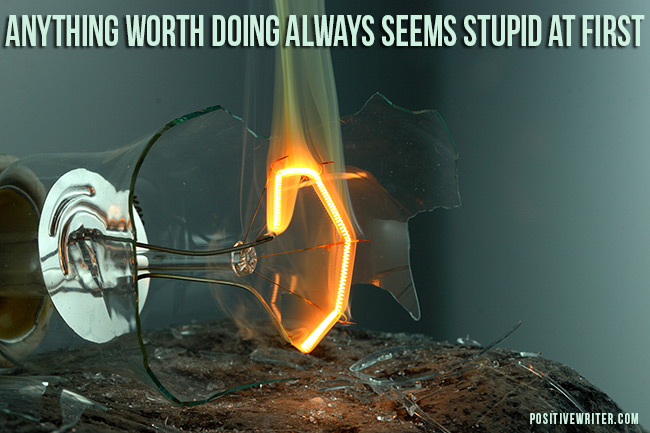 Anything worth doing always seems stupid at first.