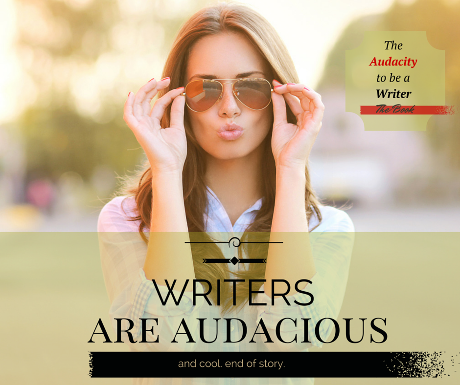 Writers are audacious and cool.