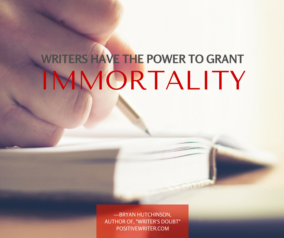 Writers have the power to grant immortality.
