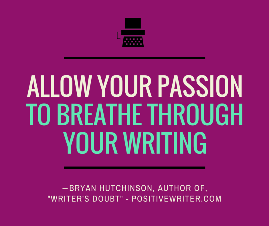 Allow your passion to breathe through your writing.