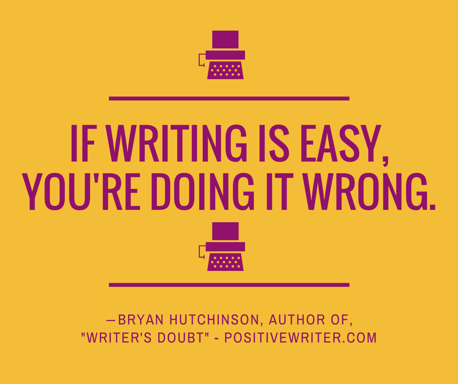 If writing is easy you're doing it wrong.